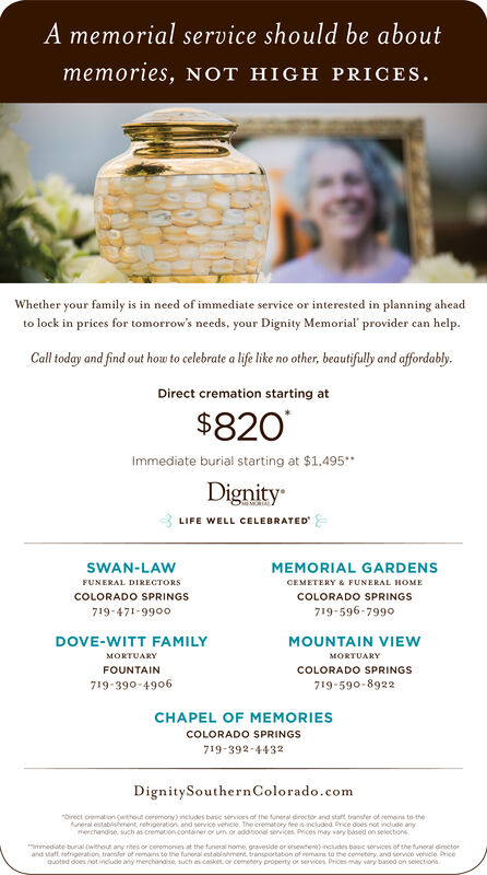 A memorial service should be aboutmemories, NOT HIGH PRICESWhether your family is in need of immediate service or interested in planning aheadto lock in prices for tomorrow's needs, your Dignity Memorial' provider can helpCall today and find out how to celebrate a life like no other, beautifuly and affordably.Direct cremation starting at$820Immediate burial starting at $1.495DignityMENEBIALIFE WELL CELEBRATEDSWAN-LAWMEMORIAL GARDENSFUNERAL DIRECTOSCEMETERY & FUNERAL HOMECOLORADO SPRINGSCOLORADO SPRINGS719-596-799o719-471-9900DOVE-WITT FAMILYMOUNTAIN VIEWUYURYFOUNTAINCOLORADO SPRINGS719-390-4906719-590-8922CHAPEL OF MEMORIESCOLORADO SPRINGS719-392-4432DignitySouthernColorado.comrorect cromation cwthout coremoreral esta ent referat nd senvice vetie The remetoy eecued Prvedoes noe inuemerchandise such as cremation contasner or um, or addtonal services Prices may vary based on selectionsnctudes bic senoces of the funeral dinector and stat tranfer of remins to themedate burial (without any rites or ceremons at the tuneral home gravesside or etsewtene) cudes banic services of the tuneral directorand taft retrigeration transler of remans to the funeral estoblshment transoortation of remas to the cemetery, and service vehicle Pricequoted does not include any merchandise, such as cosket or cemetery property or services Prices may vary based on selections A memorial service should be about memories, NOT HIGH PRICES Whether your family is in need of immediate service or interested in planning ahead to lock in prices for tomorrow's needs, your Dignity Memorial' provider can help Call today and find out how to celebrate a life like no other, beautifuly and affordably. Direct cremation starting at $820 Immediate burial starting at $1.495 Dignity MENEBIA LIFE WELL CELEBRATED SWAN-LAW MEMORIAL GARDENS FUNERAL DIRECTOS CEMETERY & FUNERAL HOME COLORADO SPRINGS COLORADO SPRINGS 719-596-799o 719-471-9900 DOVE-WITT FAMILY MOUNTAIN VIEW UY URY FOUNTAIN COLORADO SPRINGS 719-390-4906 719-5