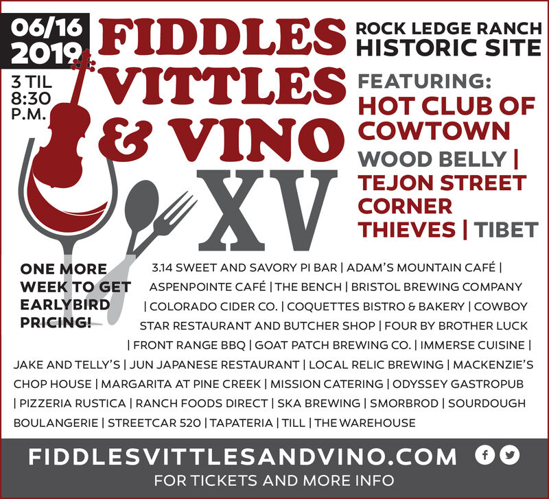 06/16 FIDDLES HISTORIC SITE2019ROCK LEDGE RANCHVITTLES& VINOXVFEATURING:3 TIL8:30P.M.HOT CLUB OFCOWTOWNWOOD BELLYTEJON STREETCORNERTHIEVES TIBET3.14 SWEET AND SAVORY PI BAR I ADAM'S MOUNTAIN CAFÉ IASPENPOINTE CAFÉ I THE BENCH BRISTOL BREWING COMPANY| COLORADO CIDER CO. I COQUETTES BISTRO & BAKERY I COWBOYSTAR RESTAURANT AND BUTCHER SHOP | FOUR BY BROTHER LUCKONE MOREWEEK TO GETEARLYBIRDPRICING!| FRONT RANGE BBQ GOAT PATCH BREWING CO. I IMMERSE CUISINEJAKE AND TELLY'S I JUN JAPANESE RESTAURANT LOCAL RELIC BREWING I MACKENZIE'SCHOP HOUSE | MARGARITA AT PINE CREEK I MISSION CATERING I ODYSSEY GASTROPUB| PIZZERIA RUSTICA | RANCH FOODS DIRECT | SKA BREWING | SMORBROD SOURDOUGHBOULANGERIE STREETCAR 520 I TAPATERIA I TILL I THE WAREHOUSEFIDDLESVITTLESANDVINO.COMfFOR TICKETS AND MORE INFO 06/16 FIDDLES HISTORIC SITE 2019 ROCK LEDGE RANCH VITTLES & VINO XV FEATURING: 3 TIL 8:30 P.M. HOT CLUB OF COWTOWN WOOD BELLY TEJON STREET CORNER THIEVES TIBET 3.14 SWEET AND SAVORY PI BAR I ADAM'S MOUNTAIN CAFÉ I ASPENPOINTE CAFÉ I THE BENCH BRISTOL BREWING COMPANY | COLORADO CIDER CO. I COQUETTES BISTRO & BAKERY I COWBOY STAR RESTAURANT AND BUTCHER SHOP | FOUR BY BROTHER LUCK ONE MORE WEEK TO GET EARLYBIRD PRICING! | FRONT RANGE BBQ GOAT PATCH BREWING CO. I IMMERSE CUISINE JAKE AND TELLY'S I JUN JAPANESE RESTAURANT LOCAL RELIC BREWING I MACKENZIE'S CHOP HOUSE | MARGARITA AT PINE CREEK I MISSION CATERING I ODYSSEY GASTROPUB | PIZZERIA RUSTICA | RANCH FOODS DIRECT | SKA BREWING | SMORBROD SOURDOUGH BOULANGERIE STREETCAR 520 I TAPATERIA I TILL I THE WAREHOUSE FIDDLESVITTLESANDVINO.COM f FOR TICKETS AND MORE INFO
