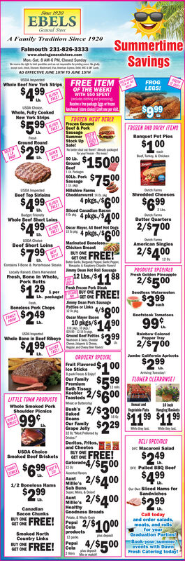Se 1920EBELSGeeral StorrA Famity Tradition Since 192oSummertimeSavingsFalmouth 231-826-3333www.abelsgeneralstore.comMon Sat &AM-6 PM, Closed SundaysAD EFFECTIVE UNE 10TH TO JUNE 1STHUSDA pectedWhole Beef New York Strips-FREE ITEMOF THE WEEKFROGLEGS$4.99WITH $50 SPENTjsdud ing n ngeahea fe ackae len eh$9.99s ChoieWholeNew Yerk StripsokedTROZEN MERT DEERLBeet& PerkSausageSammer$5.99FROZTN AND DRIRY ITEMBanquet Pot PieseshGround Round$1 O0$1500$7500Up$2 99y&C50 LhGroundsOL Park SSausageHillshire FarmusoA edBeef Top SirloinsShredded Cheeses4 nkde /e00$4.99$699ALTsced Canadian Bacon4 pkgs./SA002t FryDuFaButter QuartersWhole Beef Short Loins$A992/$700Osca Maye A Beel Het DegsS 4 pkgs/SC000095/2/$A00u aMarinated BenelessChicken BreastBeef Short LoinsAmerican Singles$7 99FREE!BUY ONE.Conta & t SaksPRODUCE PEOIALresh Goden PineapleyDean Hot Rell Saageacally Raed Ebels HarvFresh, Bone in Whole,Pork Butts29118FREE!12 Lbs./$4882/$5 00$1Fresh Park SteaNY ONEJGET ONEi perSeedless WatermelonLb. package!$3 .99SausageDean Porkks a/SO00eachBeneless Pork Chops$2 49Beefsteak TomatoesOsar May Baes9910 nkdes/$#$14.9099$32/$700CLiN13ond Bet Pettiesuso tedRainbow ColeeedPesper TraysWhole Bone in Beef Rbeve$4 99rLb.Jumbo Caliornia ApricotsGR00ERY SPTOFruit Flavored Clee Sticks8a &y$2 99$1 00Ang Tesd$5.99ilyFLOWER CLEARRNCEPremiumBath TissugKeebler2/$6002/$300$29TeastedsITTLE TOWN PRODuATeAlandWhole Smoked PorkShoulder PicnicsBush'sBakedOur familyGrape Jelly32MPepa Ras$11.99 $11 9999¢ELI SPEOLDoritos, Fritos,and CheetosDc Macaroni SaladFREE!$249$4 99USDA CholceSmoked Beef BrisketsBUY ONEGET ONEGatorade320aenAuntMilie'sSub BunsSeM ineAunt:Millie'sHealthy4/$5002/$4 002/$400$6.99e Pulled BBQ Beef1/2 Boneless Hams$2 99Siliced Hams forSandwiches$299CanadianBacon ChunksBreadsCall todayand order salads,meats, and rollsfor yourGraduation PartiesBook your summerevents with DawnFresh Catering todaytFREE!Pepsi 2/C.ColaproductsY nGET ONESmoked NorthCountry LinksBUY ONEEGET ONEe12 acs4/$500PepsiCela2 esF