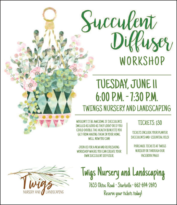 SucculentDiffuserWORKSHOPTUESDAY, JUNE 116:00 P.M.-1:30 P.MTWINGS NURSERY AND LANDSCAPINGWOULDNTIT BE AWESOME IF SUCCULENTSSMELLED AS GOOD AS THEY LOOK? ORIF YOUTICKETS: $30COULD DOUBLE THE HEALTH BENEFITS YOUGET FROM HAVING THEM IN YOUR HOMEWELL NOW YOU CANTICKETS INCLUDE YOUR PLANTERSUCCULENTS AND ESSENTIAL OILSPURCHASE TICKETS AT TWIGSJOIN US FOR A NEW AND REFRESHINGWORKSHOP WHERE YOU CAN CREATE YOURNURSERY OR THROUGH OUROWN SUCCULENT DIFFUSERFACEBOOK PAGE!Twigs Nursery and LandsapingTwige7653 0ktoc Road-Starkille 662-694-2695Reserve your tickets today!NURSERY ANDLANDSCAPING Succulent Diffuser WORKSHOP TUESDAY, JUNE 11 6:00 P.M.-1:30 P.M TWINGS NURSERY AND LANDSCAPING WOULDNTIT BE AWESOME IF SUCCULENTS SMELLED AS GOOD AS THEY LOOK? ORIF YOU TICKETS: $30 COULD DOUBLE THE HEALTH BENEFITS YOU GET FROM HAVING THEM IN YOUR HOME WELL NOW YOU CAN TICKETS INCLUDE YOUR PLANTER SUCCULENTS AND ESSENTIAL OILS PURCHASE TICKETS AT TWIGS JOIN US FOR A NEW AND REFRESHING WORKSHOP WHERE YOU CAN CREATE YOUR NURSERY OR THROUGH OUR OWN SUCCULENT DIFFUSER FACEBOOK PAGE! Twigs Nursery and Landsaping Twige 7653 0ktoc Road-Starkille 662-694-2695 Reserve your tickets today! NURSERY AND LANDSCAPING