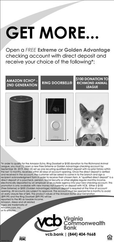 "GET MORE...Open a FREE Extreme or Golden Advantagechecking account with direct deposit andreceive your choice of the following:$100 DONATION TOAMAZON ECHORING DOORBELL®RICHMOND ANIMALLEAGUE2ND GENERATIONringanron""In order to quality for the Amazon Echo. Ring Doorbel or $100 donation to the Richmond AnimalLeague, you must (1) open a new Free Extreme or Golden Advantage checking account bySeptember 30, 2019. AND (2) set up one recuming quaified direct deposit with no prior history withinthe last 12 months, received within 60 days of account opening. Once the direct deposit is verifedand received in the occount, the customer will be asked to come in to the branch and sign arecipient acknowledgment form in order to receive their chosen item. A ""qualfed direct deposit"" is adirect deposit of a paycheck, pension, Social Security or other eligible regular monthly income.electronicaly deposited by an employer or an outside agency into your new checking account. Thispromotion is only available with new money not currently on deposit with VCB. Ether a $100(Free Extreme) or $500 (Golden Advantage) minimum deposit is required at the time of accountopening. All accounts are subject to opproval. The account must be opened for 6 months to avoidan earty closure fee of $45. The product values of the Amazon Echo- 2nd Generation($99.99) and the Ring Doorbell ($99.99) wil bereported to the IRS as taxable income.Amazon, Alexa and al relatedlogos are trademarks ofAmazon.com, Inc.or its affliatesvcbVirginiaCommonwealthBankvcb.bank 