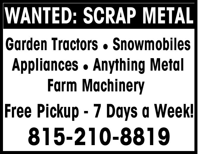 WANTED: SCRAP METALGarden Tractors. SnowmobilesAppliances Anything MetalFarm MachineryFree Pickup - 7 Days a Week!815-210-8819 WANTED: SCRAP METAL Garden Tractors. Snowmobiles Appliances Anything Metal Farm Machinery Free Pickup - 7 Days a Week! 815-210-8819