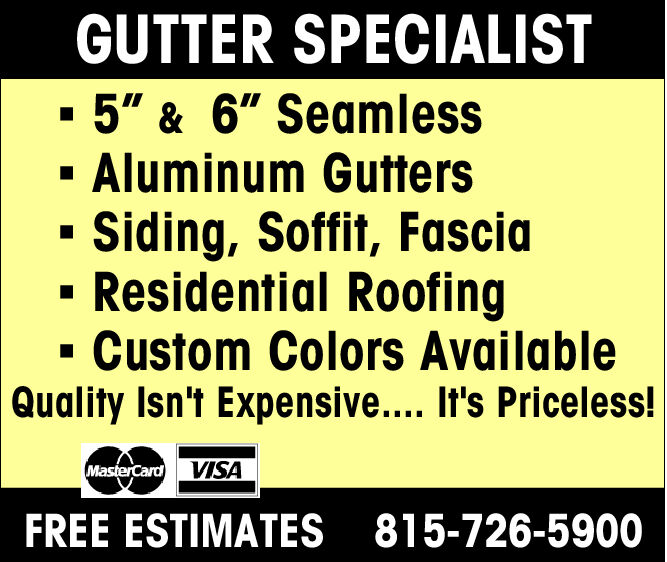 """GUTTER SPECIALIST-5"""" & 6"""" Seamless- Aluminum Gutters- Siding, Soffit, Fascia.Residential Roofing- Custom Colors AvailableQualityIsn't Expensive.... Il's Priceless!FREE ESTIMATES 815-726-5900"""