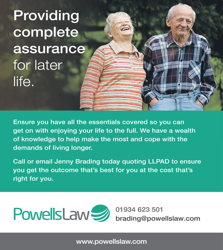 Providingcompleteassurancefor laterlife.Ensure you have all the essentials covered so you canget on with enjoying your life to the full. We have a wealthof knowledge to help make the most and cope with thedemands of living longer.Call or email Jenny Brading today quoting LLPAD to ensureyou get the outcome that's best for you at the cost that'sright for you.01934 623 501brading@powellslaw.comPowellsLaWwww.powellslaw.com Providing complete assurance for later life. Ensure you have all the essentials covered so you can get on with enjoying your life to the full. We have a wealth of knowledge to help make the most and cope with the demands of living longer. Call or email Jenny Brading today quoting LLPAD to ensure you get the outcome that's best for you at the cost that's right for you. 01934 623 501 brading@powellslaw.com PowellsLaW www.powellslaw.com