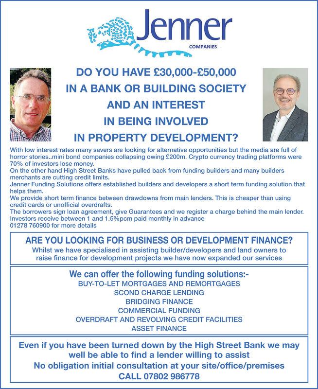 JennerCOMPANIESDO YOU HAVE £30,000-£50,000IN A BANK OR BUILDING SOCIETYAND AN INTERESTIN BEING INVOLVEDIN PROPERTY DEVELOPMENT?With low interest rates many savers are looking for alternative opportunities but the media are full ofhorror stories..mini bond companies collapsing owing £200m. Crypto currency trading platforms were70% of investors lose money.On the other hand High Street Banks have pulled back from funding builders and many buildersmerchants are cutting credit limits.Jenner Funding Solutions offers established builders and developers a short term funding solution thathelps them.We provide short term finance between drawdowns from main lenders. This is cheaper than usingcredit cards or unofficial overdrafts.The borrowers sign loan agreement, give Guarantees and we register a charge behind the main lender.Investors receive between 1 and 1.5%pcm paid monthly in advance01278 760900 for more detailsARE YOU LOOKING FOR BUSINESS OR DEVELOPMENT FINANCE?Whilst we have specialised in assisting builder/developers and land owners toraise finance for development projects we have now expanded our servicesWe can offer the following funding solutions:-BUY-TO-LET MORTGAGES AND REMORTGAGESSCOND CHARGE LENDINGBRIDGING FINANCECOMMERCIAL FUNDINGOVERDRAFT AND REVOLVING CREDIT FACILITIESASSET FINANCEEven if you have been turned down by the High Street Bank we maywell be able to find a lender willing to assistNo obligation initial consultation at your site/office/premisesCALL 07802 986778 Jenner COMPANIES DO YOU HAVE £30,000-£50,000 IN A BANK OR BUILDING SOCIETY AND AN INTEREST IN BEING INVOLVED IN PROPERTY DEVELOPMENT? With low interest rates many savers are looking for alternative opportunities but the media are full of horror stories..mini bond companies collapsing owing £200m. Crypto currency trading platforms were 70% of investors lose money. On the other hand High Street Banks have pulled back from funding builders and many builders merchants are cutting credit limits. Jenner Funding Solutions offers established builders and developers a short term funding solution that helps them. We provide short term finance between drawdowns from main lenders. This is cheaper than using credit cards or unofficial overdrafts. The borrowers sign loan agreement, give Guarantees and we register a charge behind the main lender. Investors receive between 1 and 1.5%pcm paid monthly in advance 01278 760900 for more details ARE YOU LOOKING FOR BUSINESS OR DEVELOPMENT FINANCE? Whilst we have specialised in assisting builder/developers and land owners to raise finance for development projects we have now expanded our services We can offer the following funding solutions:- BUY-TO-LET MORTGAGES AND REMORTGAGES SCOND CHARGE LENDING BRIDGING FINANCE COMMERCIAL FUNDING OVERDRAFT AND REVOLVING CREDIT FACILITIES ASSET FINANCE Even if you have been turned down by the High Street Bank we may well be able to find a lender willing to assist No obligation initial consultation at your site/office/premises CALL 07802 986778