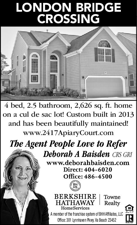 LONDON BRIDGECROSSING4 bed, 2.5 bathroom, 2,626 sq. ft. homeon a cul de sac lot! Custom built in 2013and has been beautifully maintained!www.2417ApiaryCourt.comThe Agent People Love to ReferDeborah A Baisden CRS GRIwww.deborahbaisden.comDirect: 404-6020Office: 486-4500HSBERKSHIRE | TowneHATHAWAYRealtyHomeServicesiA member of the franchise system of BHHAfiates, LLCOffice: 301 Lynnhaven Pkwy. Va Beach 23452 LONDON BRIDGE CROSSING 4 bed, 2.5 bathroom, 2,626 sq. ft. home on a cul de sac lot! Custom built in 2013 and has been beautifully maintained! www.2417ApiaryCourt.com The Agent People Love to Refer Deborah A Baisden CRS GRI www.deborahbaisden.com Direct: 404-6020 Office: 486-4500 HS BERKSHIRE | Towne HATHAWAY Realty HomeServices i A member of the franchise system of BHHAfiates, LLC Office: 301 Lynnhaven Pkwy. Va Beach 23452