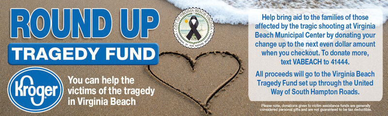 ROUND UPNIAHelp bring aid to the families of thoseaffected by the tragic shooting at VirginiaBeach Municipal Center by donating yourchange up to the next even dollar amountwhen you checkout. To donate more,text VABEACH to 41444TRAGEDY FUNDAll proceeds will go to the Virginia BeachTragedy Fund set up through the UnitedWay of South Hampton Roads.KrogerYou can help thevictims of the tragedyin Virginia BeachPlease note, donations given to victim assistance funds are generlyconsidered parsonal gifts and aro not guaranteed to be tax deductiblo. ROUND UP NIA Help bring aid to the families of those affected by the tragic shooting at Virginia Beach Municipal Center by donating your change up to the next even dollar amount when you checkout. To donate more, text VABEACH to 41444 TRAGEDY FUND All proceeds will go to the Virginia Beach Tragedy Fund set up through the United Way of South Hampton Roads. Kroger You can help the victims of the tragedy in Virginia Beach Please note, donations given to victim assistance funds are generly considered parsonal gifts and aro not guaranteed to be tax deductiblo.
