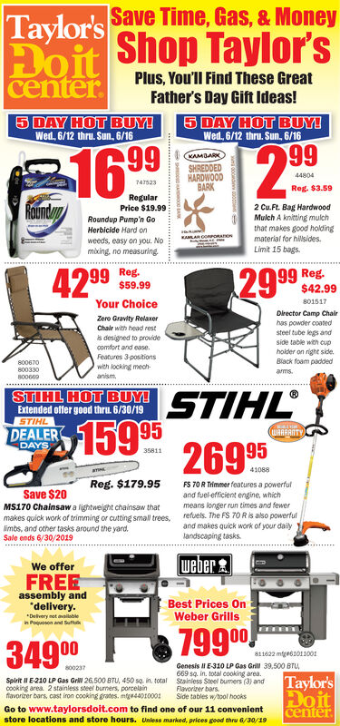Taylor's Save Time, Gas, & MoneyDoit Shop Taylor'scenterPlus, You'll Find These GreatFather's Day Gift Ideas!5 DAY HOT BUY!Wed, 6/12 thru. Sun, 6/165 DAY HOT BUY!Wed, 6/12 thru. Sun, 6/16991699WAMBARKSHREDDEDHARDWOODBARK44804747523Reg. $3.59RegularRoundayp2 Cu.Ft. Bag HardwoodMulch A knitting mulchthat makes good holdingmaterial for hillsides.Limit 15 bagsPrice $19.99Roundup Pump'n GoHerbicide Hard onweeds, easy on you. Nomiking, no measuringE99 Reg.$42.99Reg.$59.9942 99801517Your ChoiceDirector Camp ChairZero Gravity RelaxerChair with head resthas powder coatedsteef tube legs andside table with cupholder on right sideis designed to providecomfort and easeFeatures 3-positionswith locking mech-anism.Black foam padded800670800330ams800669STIHL159 2695STIHL HOT BUY!Extended offer good thru. 6/30/19STIHLDEALERDAYS269 953581141088Reg. $179.95FS 70R THmmerfeatures a powerfuland fuel-efficient engine, whichmeans longer run times and fewerrefuels. The FS 70 R is also powerfuland makes quick work of your dailylandscaping tasksSave $20MS170 Chainsaw a lightweight chainsaw thatmakes quick work of trimming or cutting small trees,limbs, and other tasks around the yardSale ends 6/30/2019weberWe offerFREEassembly anddelivery.Best Prices OnWeber GrillsDelivery not availablerin Poquoson and Suffolk799 00811622 mtge6101100Genesis l E-310 LP Gas Gril 39.500 BTU669 sq in. total cooking area.Stainless Steel bumers (3) andFlavorizer barsSide tables w/tool hookss00237Taylor'sSelrit E-210 LP Gas GrW 26.500 8TU, 450 sq. in, totalcooking area 2 stainless steef burners, porcelainfavorzer bars, cast iron cooking grates. mtga4401000DoitcenterGo to www.taylorsdoit.com to find one of our 11 convenientstore locations and store hours. Unless marked, prices good thru 6/30/19 Taylor's Save Time, Gas, & Money Doit Shop Taylor's center Plus, You'll Find These Great Father's Day Gift Ideas! 5 DAY HOT BUY! Wed, 6/12 thru. Sun, 6/16 5 DAY HOT BUY! Wed, 6/12 thru. Sun, 6/16 99 1699 WAMBARK SHREDDED HARDWOOD BARK 44804 747523 Reg. $3.59 Regular Roundayp 2 Cu.Ft. Bag Hardwood Mulch A knitting mulch that makes good holding material for hillsides. Limit 15 bags Price $19.99 Roundup Pump'n Go Herbicide Hard on weeds, easy on you. No miking, no measuring E 99 Reg. $42.99 Reg. $59.99 42 99 801517 Your Choice Director Camp Chair Zero Gravity Relaxer Chair with head rest has powder coated steef tube legs and side table with cup holder on right side is designed to provide comfort and ease Features 3-positions with locking mech- anism. Black foam padded 800670 800330 ams 800669 STIHL 159 2695 STIHL HOT BUY! Extended offer good thru. 6/30/19 STIHL DEALER DAYS 269 95 35811 41088 Reg. $179.95 FS 70R THmmerfeatures a powerful and fuel-efficient engine, which means longer run times and fewer refuels. The FS 70 R is also powerful and makes quick work of your daily landscaping tasks Save $20 MS170 Chainsaw a lightweight chainsaw that makes quick work of trimming or cutting small trees, limbs, and other tasks around the yard Sale ends 6/30/2019 weber We offer FREE assembly and delivery. Best Prices On Weber Grills Delivery not availabler in Poquoson and Suffolk 799 00 811622 mtge6101100 Genesis l E-310 LP Gas Gril 39.500 BTU 669 sq in. total cooking area. Stainless Steel bumers (3) and Flavorizer bars Side tables w/tool hooks s00237 Taylor's Selrit E-210 LP Gas GrW 26.500 8TU, 450 sq. in, total cooking area 2 stainless steef burners, porcelain favorzer bars, cast iron cooking grates. mtga4401000 Doit center Go to www.taylorsdoit.com to find one of our 11 convenient store locations and store hours. Unless marked, prices good thru 6/30/19
