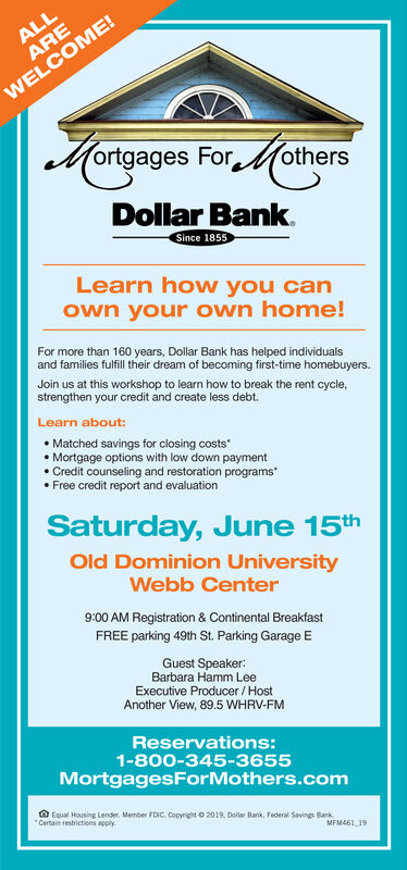 ortgages ForothersDollar BankSince 1855Learn how you canown your own home!For more than 160 years, Dollar Bank has helped individualsand families fulfill their dream of becoming first-time homebuyers.Join us at this workshop to learn how to break the rent cycle,strengthen your credit and create less debt.Learn about:. Matched savings for closing costs. Mortgage options with low down payment. Credit counseling and restoration programs. Free credit report and evaluationSaturday, June 15thOld Dominion UniversityWebb Center9:00 AM Registration & Continental BreakfastFREE parking 49th St. Parking Garage EGuest Speaker:Barbara Hamm LeeExecutive Producer/HostAnother View, 89.5 WHRV-FMReservations:1-800-345-3655MortgagesForMothers.comEqual Housng Lender. Member FDIC, Coonero 2019. Dolla' Bank, Federal sanngs Bankrestrictions apply.MFM461 19 ortgages Forothers Dollar Bank Since 1855 Learn how you can own your own home! For more than 160 years, Dollar Bank has helped individuals and families fulfill their dream of becoming first-time homebuyers. Join us at this workshop to learn how to break the rent cycle, strengthen your credit and create less debt. Learn about: . Matched savings for closing costs . Mortgage options with low down payment . Credit counseling and restoration programs . Free credit report and evaluation Saturday, June 15th Old Dominion University Webb Center 9:00 AM Registration & Continental Breakfast FREE parking 49th St. Parking Garage E Guest Speaker: Barbara Hamm Lee Executive Producer/Host Another View, 89.5 WHRV-FM Reservations: 1-800-345-3655 MortgagesForMothers.com Equal Housng Lender . Member FDIC , Coonero 2019. Dolla ' Bank , Federal sanngs Bank restrictions apply. MFM461 19