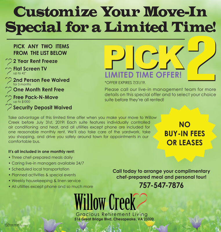 """Customize Your Move-InSpecial for a Limited Time!PICK ANY TWO ITEMSPICKFROM THE LIST BELOW22 Year Rent FreezeFlat Screen TVLIMITED TIME OFFER!up to 42""""2nd Person Fee WaivedOFFER EXPIRES 7/31/19.for 3 monthsOne Month Rent FreePlease call our live-in management team for moredetails on this special offer and to select your choicesuite before they're all rented!Free Pack-N-Moveup to $1000Security Deposit WaivedTake advantage of this limited time offer when you make your move to WillowCreek before July 31st, 2019! Each suite features individually controlledair conditioning and heat, and all utilities except phone are included forone reasonable monthly rent. We'll also take care of the yardwork, takeyou shopping, and drive you safely around town for appointments in ourcomfortable bus.NOBUY-IN FEESOR LEASESIt's all included in one monthly rent:Three chef-prepared meals daily.Caring live-in managers available 24/7Scheduled local transportationPlanned activities & special eventsCall today to arrange your complimentarychef-prepared meal and personal tour!Weekly housekeeping & linen service757-547-7876All utilities except phone and so much moreWillow CreekGracious Retirement Living516 Great Bridge Blvd, Chesapeake, VA 23320 Customize Your Move-In Special for a Limited Time! PICK ANY TWO ITEMS PICK FROM THE LIST BELOW 22 Year Rent Freeze Flat Screen TV LIMITED TIME OFFER! up to 42"""" 2nd Person Fee Waived OFFER EXPIRES 7/31/19. for 3 months One Month Rent Free Please call our live-in management team for more details on this special offer and to select your choice suite before they're all rented! Free Pack-N-Move up to $1000 Security Deposit Waived Take advantage of this limited time offer when you make your move to Willow Creek before July 31st, 2019! Each suite features individually controlled air conditioning and heat, and all utilities except phone are included for one reasonable monthly rent. We'll also take care of the yardwork, take you shopping, and drive you safely around"""