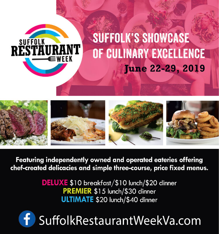 SUFFOLK'S SHOWCASESUFFOLKRESTAURANT OF CULINARY EXCELLENCEEWEEKJune 22-29, 2019Featuring independently owned and operated eateries offeringchef-created delicacies and simple three-course, price fixed menus.DELUXE $10 breakfast/$10 lunch/$20 dinnerPREMIER $15 lunch/$30 dinnerULTIMATE $20 lunch/$40 dinnerfSuffolkRestaurantWeekVa.com SUFFOLK'S SHOWCASE SUFFOLK RESTAURANT OF CULINARY EXCELLENCE EWEEK June 22-29, 2019 Featuring independently owned and operated eateries offering chef-created delicacies and simple three-course, price fixed menus. DELUXE $10 breakfast/$10 lunch/$20 dinner PREMIER $15 lunch/$30 dinner ULTIMATE $20 lunch/$40 dinner f SuffolkRestaurantWeekVa.com