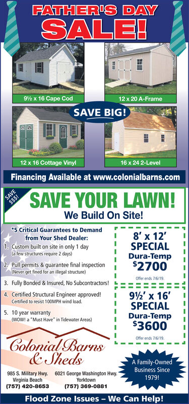 "FATHER'S DAYSALE!92 x 16 Cape Cod12 x 20 A-FrameSAVE BIG!12 x 16 Cottage Vinyl16 x 24 2-LevelFinancing Available at www.colonialbarns.comSAVE$$S!SAVE YOUR LAWN!We Build On Site!5 Critical Guarantees to Demand8' x 12'SPECIALDura-Temp$2700from Your Shed Dealer:1 Custom built on site in only 1 day(a few structures require 2 days)2 Pull permits & guarantee final inspection(Never get fined for an illegal structure)Offer ends 7/6/193. Fully Bonded& Insured, No Subcontractors!4. Certified Structural Engineer approved!Certified to resist 100MPH wind load.92x 16SPECIALDura-Temp$36005. 10 year warranty(WOW! a ""Must Have"" in Tidewater Areas)Colonial Barns&ShedsOffer ends 7/6/19A Family-Owned985 S. Military HwyVirginia Beach(757) 420-8653Business Since6021 George Washington Hwy.""1979!Yorktown(757) 369-0881Flood Zone IssuesWe Can Help! FATHER'S DAY SALE! 92 x 16 Cape Cod 12 x 20 A-Frame SAVE BIG! 12 x 16 Cottage Vinyl 16 x 24 2-Level Financing Available at www.colonialbarns.com SAVE $$S! SAVE YOUR LAWN! We Build On Site! 5 Critical Guarantees to Demand 8' x 12' SPECIAL Dura-Temp $2700 from Your Shed Dealer: 1 Custom built on site in only 1 day (a few structures require 2 days) 2 Pull permits & guarantee final inspection (Never get fined for an illegal structure) Offer ends 7/6/19 3. Fully Bonded& Insured, No Subcontractors! 4. Certified Structural Engineer approved! Certified to resist 100MPH wind load. 92x 16 SPECIAL Dura-Temp $3600 5. 10 year warranty (WOW! a ""Must Have"" in Tidewater Areas) Colonial Barns &Sheds Offer ends 7/6/19 A Family-Owned 985 S. Military Hwy Virginia Beach (757) 420-8653 Business Since 6021 George Washington Hwy."" 1979! Yorktown (757) 369-0881 Flood Zone Issues We Can Help!"