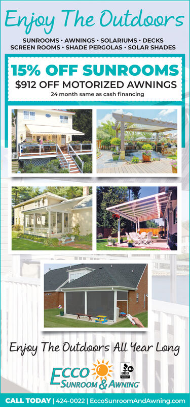 ||Enjoy The OutdoorsSUNROOMS AWNINGS SOLARIUMS DECKSSCREEN ROOMS SHADE PERGOLASSOLAR SHADES15% OFF SUNROOMS$912 OFF MOTORIZED AWNINGS24 month same as cash financingEnjoy The Outdoors All Year LongECCO-SUNROOM & AWNINGBBBCALL TODAY 424-0022 | EccoSunroomAndAwning.com | |Enjoy The Outdoors SUNROOMS AWNINGS SOLARIUMS DECKS SCREEN ROOMS SHADE PERGOLAS SOLAR SHADES 15% OFF SUNROOMS $912 OFF MOTORIZED AWNINGS 24 month same as cash financing Enjoy The Outdoors All Year Long ECCO -SUNROOM & AWNING BBB CALL TODAY 424-0022 | EccoSunroomAndAwning.com