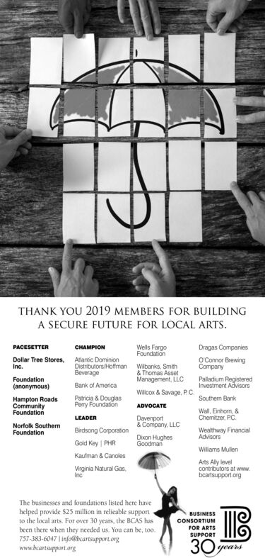 THANK YOU 2019 MEMBERS FOR BUILDINGA SECURE FUTURE FOR LOCAL ARTSPACESETTERCHAMPIONWells FargoFoundationDragas CompaniesAtlantic DominionDistributors/HoffmanBeverageO'Connor BrewingCompanyDollar Tree Stores,Inc.Wilbanks, Smith& Thomas AssetManagement, LLCPalladium RegisteredInvestment AdvisorsFoundationBank of America(anonymous)Willcox & Savage, PC.Patricia & DouglasPery FoundationHampton RoadsCommunityFoundationSouthern BankADVOCATEWall, Einhorn, &Chemitzer, PC.LEADERDavenport& Company, LLCNorfolk SouthernFoundationBirdsong CorporationWealthway FinancialAdvisorsDixon HughesGoodmanGold Key PHRWiliams MullenKaufman& CanolesArts Aly levelcontributors at wwwbcartsupport.orgVirginia Natural GasIncThe businesses and foundations listed here havehelped provide $25 million in relieable supportto the local arts. For over 30 years, the BCAS hasbeen there when they needed us. You can be, too.757-383-6047 1info@hcartsupport.orgwww.bcartsupport.orgBUSINESSCONSORTIUMFOR ARTSSUPPORT30 THANK YOU 2019 MEMBERS FOR BUILDING A SECURE FUTURE FOR LOCAL ARTS PACESETTER CHAMPION Wells Fargo Foundation Dragas Companies Atlantic Dominion Distributors/Hoffman Beverage O'Connor Brewing Company Dollar Tree Stores, Inc. Wilbanks, Smith & Thomas Asset Management, LLC Palladium Registered Investment Advisors Foundation Bank of America (anonymous) Willcox & Savage, PC. Patricia & Douglas Pery Foundation Hampton Roads Community Foundation Southern Bank ADVOCATE Wall, Einhorn, & Chemitzer, PC. LEADER Davenport & Company, LLC Norfolk Southern Foundation Birdsong Corporation Wealthway Financial Advisors Dixon Hughes Goodman Gold Key PHR Wiliams Mullen Kaufman& Canoles Arts Aly level contributors at www bcartsupport.org Virginia Natural Gas Inc The businesses and foundations listed here have helped provide $25 million in relieable support to the local arts. For over 30 years, the BCAS has been there when they needed us. You can be, too. 757-383-6047 1info@hcartsupport.org www.bcartsupport.org BUSINESS CONSORTIUM FOR ARTS SUPPORT 30