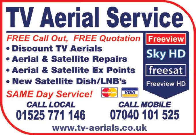 TV Aerial ServiceFREE Call Out, FREE Quotation FreeviewDiscount TV AerialsSky HDAerial & Satellite RepairsAerial & Satellite Ex Points |freesatNew Satellite Dish/LNB'sFreeview HDMastorCodSAME Day Service!CALL LOCALVISACALL MOBILE07040 101 52501525 771 146www.tv-aerials.co.uk TV Aerial Service FREE Call Out, FREE Quotation Freeview Discount TV Aerials Sky HD Aerial & Satellite Repairs Aerial & Satellite Ex Points |freesat New Satellite Dish/LNB's Freeview HD MastorCod SAME Day Service! CALL LOCAL VISA CALL MOBILE 07040 101 525 01525 771 146 www.tv-aerials.co.uk