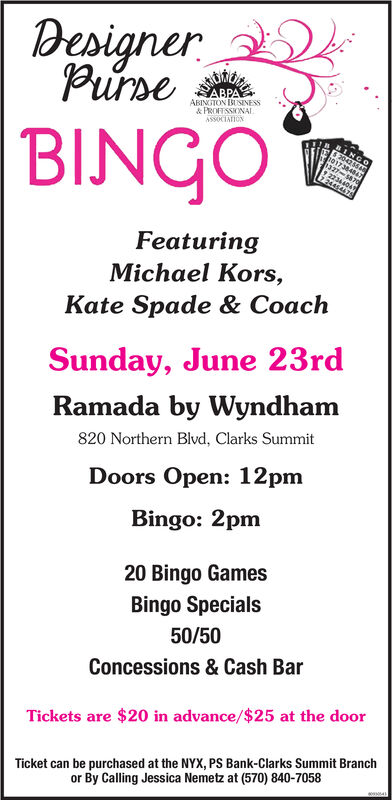 DesignerPurseABPAABINGTON BUSINESS& PROFESSONALASSOCIATIONBINGOINGO204746T17384847327-$870gFeaturingMichael Kors,Kate Spade & CoachSunday, June 23rdRamada by Wyndham820 Northern Blvd, Clarks SummitDoors Open: 12pmBingo: 2pm20 Bingo GamesBingo Specials50/50Concessions & Cash BarTickets are $20 in advance/$25 at the doorTicket can be purchased at the NYX, PSS Bank-Clarks Summit Branchor By Calling Jessica Nemetz at (570) 840-7058 Designer Purse ABPA ABINGTON BUSINESS & PROFESSONAL ASSOCIATION BINGO INGO 204746T 17384847 327-$870g Featuring Michael Kors, Kate Spade & Coach Sunday, June 23rd Ramada by Wyndham 820 Northern Blvd, Clarks Summit Doors Open: 12pm Bingo: 2pm 20 Bingo Games Bingo Specials 50/50 Concessions & Cash Bar Tickets are $20 in advance/$25 at the door Ticket can be purchased at the NYX, PSS Bank-Clarks Summit Branch or By Calling Jessica Nemetz at (570) 840-7058