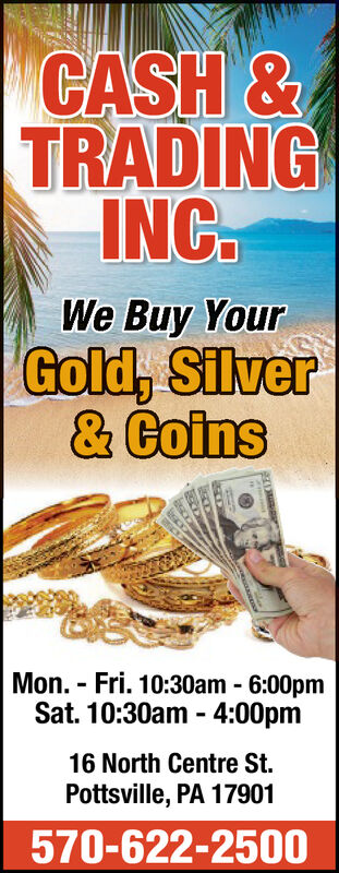 CASH&TRADINGNCWe Buy YourGold, Silver& CoinsMon. Fri. 10:30am - 6:00pmSat. 10:30am - 4:00pm16 North Centre St.Pottsville, PA 17901570-622-2500 CASH& TRADING NC We Buy Your Gold, Silver & Coins Mon. Fri. 10:30am - 6:00pm Sat. 10:30am - 4:00pm 16 North Centre St. Pottsville, PA 17901 570-622-2500