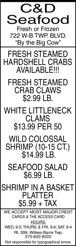 "C&DSeafoodFresh or Frozen722 W-B TWP. BLVD.""By the Big Cow""FRESH STEAMEDHARDSHELL CRABSAVAILABLE!!!FRESH STEAMEDCRAB CLAWS$2.99 LB.WHITE LITTLENECKCLAMS$13.99 PER 50WILD COLOSSALSHRIMP (10-15 CT.)$14.99 LB.SEAFOOD SALAD$6.99 LB.SHRIMP IN A BASKETPLATTER$5.99 TAXWE ACCEPT MOST MAJOR CREDITCARDS & THE ACCESS CARDHOURS:WED. 9-5; THURS. & FRI. 9-6; SAT. 9-4Rt. 309, Wilkes-Barre Twp570-822-8222Not responsible for typographical errors. C&D Seafood Fresh or Frozen 722 W-B TWP. BLVD. ""By the Big Cow"" FRESH STEAMED HARDSHELL CRABS AVAILABLE!!! FRESH STEAMED CRAB CLAWS $2.99 LB. WHITE LITTLENECK CLAMS $13.99 PER 50 WILD COLOSSAL SHRIMP (10-15 CT.) $14.99 LB. SEAFOOD SALAD $6.99 LB. SHRIMP IN A BASKET PLATTER $5.99 TAX WE ACCEPT MOST MAJOR CREDIT CARDS & THE ACCESS CARD HOURS: WED. 9-5; THURS. & FRI. 9-6; SAT. 9-4 Rt. 309, Wilkes-Barre Twp 570-822-8222 Not responsible for typographical errors."