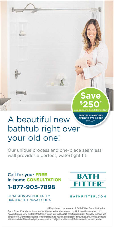 """Save$250Bath FitterSPECIAL FINANCINGOPTIONS AVAILABLEOAC)A beautiful newbathtub right overyour old one!Our unique process and one-piece seamlesswall provides a perfect, watertight fit.Call for your FREEBATHFITTERin-home CONSULTATION1-877-905-78988 RALSTON AVENUE UNIT 2DARTMOUTH, NOVA SCOTIABATHFITTER.COMRegistered trademark of Bath Fitter Franchising IncBath Fitter Franchise. Independently owned and operated by Unicorn Restoration LtdSpecial ofTer good on the purchase of a bathub or shower, wall and fauvetkit One offer per customet. May not be combined withany other offer.Offer must be presented at the time of estimate.Discount applies to same day purchasePevius onders andestimates exdluded Offer validonly at the above location. """"Subject to credit approval Mnimummonthly payments required"""