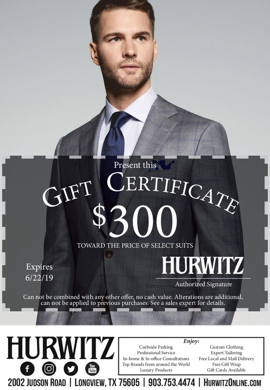 Present thisCERTIFICATETOWARD THE PRICE OF SELECT SUITSHURWITZExpires6/22/19Authorized SignatureCan not be combined with any other offer, no cash value. Alterations are additional,can not be applied to previous purchases. See a sales expert for details.HURWITZEnjoy:Curbside ParkingProfessional ServiceIn-home & In-office ConsultationsTop Brands from around the WorldLuxury ProductsCustom ClothingExpert TailoringFreeLocal and Mail DeliveryFree Gift WrapGift Cards Available2002 JUDSON ROAD LONGVIEW, TX 75605 903.753.4474HURWITZONLINE.COM Present this CERTIFICATE TOWARD THE PRICE OF SELECT SUITS HURWITZ Expires 6/22/19 Authorized Signature Can not be combined with any other offer, no cash value. Alterations are additional, can not be applied to previous purchases. See a sales expert for details. HURWITZ Enjoy: Curbside Parking Professional Service In-home & In-office Consultations Top Brands from around the World Luxury Products Custom Clothing Expert Tailoring FreeLocal and Mail Delivery Free Gift Wrap Gift Cards Available 2002 JUDSON ROAD LONGVIEW, TX 75605 903.753.4474HURWITZONLINE.COM