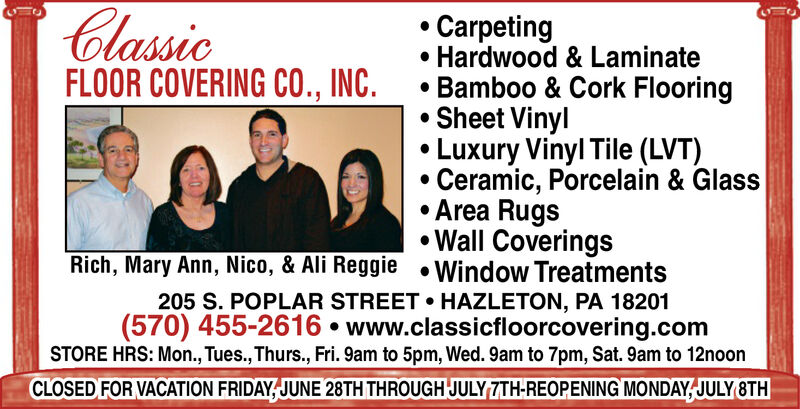 ClassicCarpetingHardwood & LaminateBamboo & Cork FlooringSheet VinylLuxury Vinyl Tile (LVT)Ceramic, Porcelain & GlassArea RugsWall Coverings.FLOOR COVERING CO., INC.Rich, Mary Ann, Nico, & Ali Reggie Window Treatments205 S. POPLAR STREET HAZLETON, PA 18201(570) 455-2616 www.classicfloorcovering.comSTORE HRS: Mon., Tues., Thurs., Fri. 9am to 5pm, Wed. 9am to 7pm, Sat. 9am to 12noonCLOSED FOR VACATION FRIDAY JUNE 28TH THROUGH JULY ZTH-REOPENING MONDAY,JULY 8TH Classic Carpeting Hardwood & Laminate Bamboo & Cork Flooring Sheet Vinyl Luxury Vinyl Tile (LVT) Ceramic, Porcelain & Glass Area Rugs Wall Coverings . FLOOR COVERING CO., INC. Rich, Mary Ann, Nico, & Ali Reggie Window Treatments 205 S. POPLAR STREET HAZLETON, PA 18201 (570) 455-2616 www.classicfloorcovering.com STORE HRS: Mon., Tues., Thurs., Fri. 9am to 5pm, Wed. 9am to 7pm, Sat. 9am to 12noon CLOSED FOR VACATION FRIDAY JUNE 28TH THROUGH JULY ZTH-REOPENING MONDAY,JULY 8TH