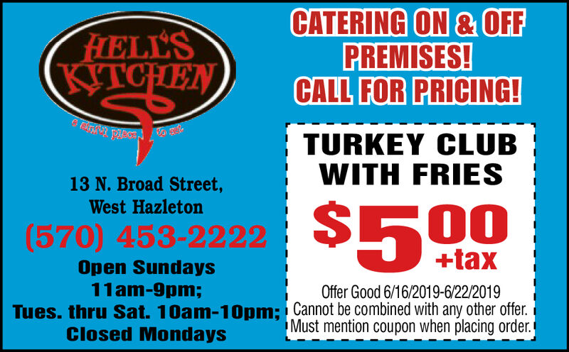 CATERING ON &OFFPREMISES!CALL FOR PRICING!FIELL'SKITCHENTURKEY CLUBWITH FRIES13 N. Broad Street,West Hazleton$500(570) 453-2222+taxOpen Sundays11am-9pm;Offer Good 6/16/2019-6/22/2019Tues. thru Sat. 10am-10pm; Cannot be combined with any other offer.Must mention coupon when placing order.Closed Mondays CATERING ON &OFF PREMISES! CALL FOR PRICING! FIELL'S KITCHEN TURKEY CLUB WITH FRIES 13 N. Broad Street, West Hazleton $500 (570) 453-2222 +tax Open Sundays 11am-9pm; Offer Good 6/16/2019-6/22/2019 Tues. thru Sat. 10am-10pm; Cannot be combined with any other offer. Must mention coupon when placing order. Closed Mondays