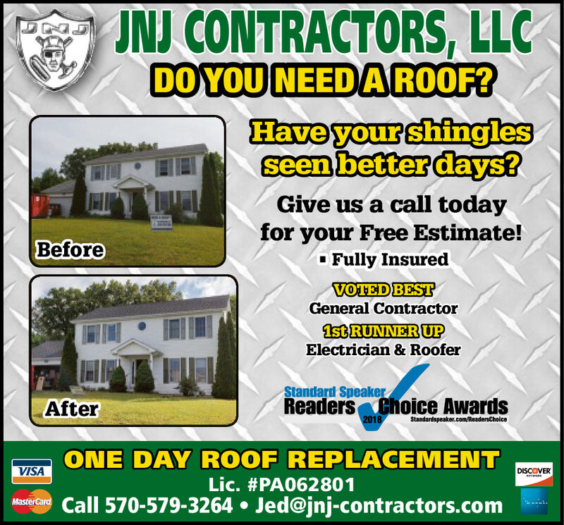 JNJ CONTRACTORS, LLCDO YOU NEEDAROOF?Have your shinglesseen better days?Give us a call todayfor your Free Estimate!Fully InsuredBeforeVOTED BESTGeneral Contractor1st RUNNER UPElectrician & RooferStandard SpeakerReaders Choice Awards2018AfterStandardspeaker.com/ReadersChoiceONE DAY ROOF REPLACEMENTVISADISCOVERLic. #PA062801Call 570-579-3264 Jed@jnj-contractors.com JNJ CONTRACTORS, LLC DO YOU NEEDAROOF? Have your shingles seen better days? Give us a call today for your Free Estimate! Fully Insured Before VOTED BEST General Contractor 1st RUNNER UP Electrician & Roofer Standard Speaker Readers Choice Awards 2018 After Standardspeaker.com/ReadersChoice ONE DAY ROOF REPLACEMENT VISA DISCOVER Lic. #PA062801 Call 570-579-3264 Jed@jnj-contractors.com