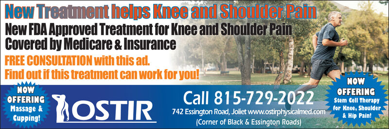NewTre illent helps 100Shouliler PainNew FDA Approved Treatment for Knee and Shoulder PainCovered by Medicare &InsuranceFREE CONSULTATION with this a.Find out if this treatment can work for you!NOWNOWOFFERINGMassage &Cupping!Call 815-729-2022 suFEIRTwG! .742 Essington Road, Jolet www.ostirphysicalmed.com fer Kne, PainStem Cell Therapy& HipCorner of Black & Essington Roads) NewTre illent helps  100   Shouliler Pain New FDA Approved Treatment for Knee and Shoulder Pain Covered by Medicare &Insurance FREE CONSULTATION with this a. Find out if this treatment can work for you! NOW NOW OFFERING Massage & Cupping! Call 815-729-2022 suFEIRTwG! . 742 Essington Road, Jolet www.ostirphysicalmed.com fer Kne, Pain Stem Cell Therapy & Hip Corner of Black & Essington Roads)