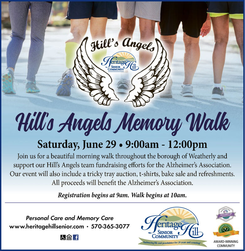 gtill's AngetsSENTORCOMMUNITYHill's Angels Memory WalkSaturday, June 29. 9:00am 12:00pmJoin us for a beautiful morning walk throughout the borough of Weatherly andsupport our Hill's Angels team fundraising efforts for the Alzheimer's Association.Our event will also include a tricky tray auction, t-shirts, bake sale and refreshmentsAll proceeds will benefit the Alzheimer's Association.Registration begins at 9am. Walk begins at 10amPersonal Care and Memory Carewww.heritagehillsenior.com 570-365-3077SENIORCOMMUNITYAWARD-WINNINGEmbeacing life and pssibilities for 20 years and counting!COMMUNITY gtill's Angets SENTOR COMMUNITY Hill's Angels Memory Walk Saturday, June 29. 9:00am 12:00pm Join us for a beautiful morning walk throughout the borough of Weatherly and support our Hill's Angels team fundraising efforts for the Alzheimer's Association. Our event will also include a tricky tray auction, t-shirts, bake sale and refreshments All proceeds will benefit the Alzheimer's Association. Registration begins at 9am. Walk begins at 10am Personal Care and Memory Care www.heritagehillsenior.com 570-365-3077 SENIOR COMMUNITY AWARD-WINNING Embeacing life and pssibilities for 20 years and counting! COMMUNITY