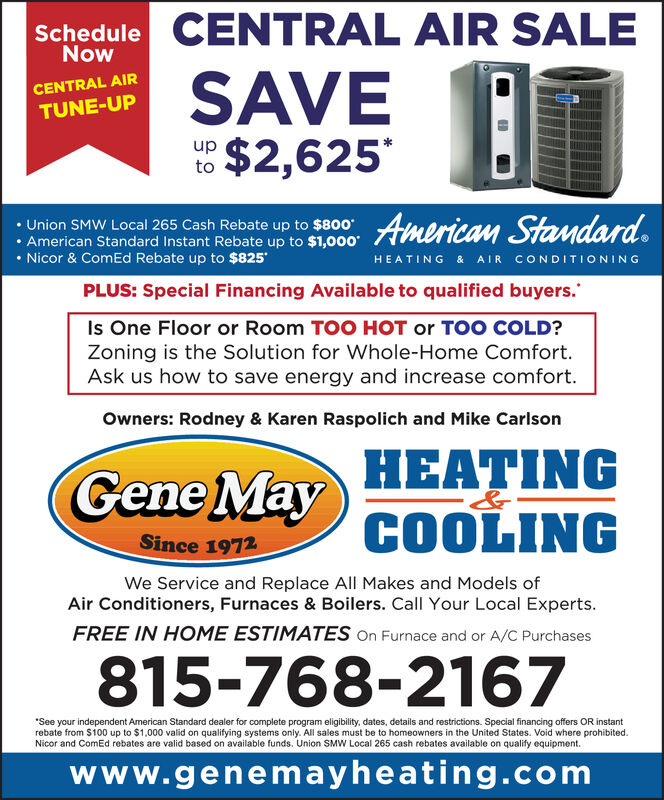 CENTRAL AIR SALEScheduleNowCENTRAL AIRTUNE-UPSAVEtoUnion SMW Local 265 Cash Rebate up to $800. American Standard Instant Rebate up to $1,000. Nicor & ComEd Rebate up to $825HEATING & AIR CONDITIONIN GPLUS: Special Financing Available to qualified buyers.Is One Floor or Room TOO HOT or TOO COLD?Zoning is the Solution for Whole-Home Comfort.Ask us how to save energy and increase comfort.Owners: Rodney & Karen Raspolich and Mike CarlsonHEATINGGene MaySince 1972We Service and Replace All Makes and Models ofAir Conditioners, Furnaces & Boilers. Call Your Local Experts.FREE IN HOME ESTIMATES On Furnace and or A/C Purchases815-768-2167See your independent American Standard dealer for complete program eligibility, dates, details and restrictions. Special financing offers OR instantrebate from $100 up to $1,000 valid on qualifying systems only. All sales must be to homeowners in the United States. Void where prohibitedNicor and ComEd rebates are valid based on available funds, Union SMW Local 265 cash rebates available on qualify equipment.www.genemayheating.com CENTRAL AIR SALE Schedule Now CENTRAL AIR TUNE-UP SAVE to Union SMW Local 265 Cash Rebate up to $800 . American Standard Instant Rebate up to $1,000 . Nicor & ComEd Rebate up to $825 HEATING & AIR CONDITIONIN G PLUS: Special Financing Available to qualified buyers. Is One Floor or Room TOO HOT or TOO COLD? Zoning is the Solution for Whole-Home Comfort. Ask us how to save energy and increase comfort. Owners: Rodney & Karen Raspolich and Mike Carlson HEATING Gene May Since 1972 We Service and Replace All Makes and Models of Air Conditioners, Furnaces & Boilers. Call Your Local Experts. FREE IN HOME ESTIMATES On Furnace and or A/C Purchases 815-768-2167 See your independent American Standard dealer for complete program eligibility, dates, details and restrictions. Special financing offers OR instant rebate from $100 up to $1,000 valid on qualifying systems only. All sales must be to homeowners in the United States. Void where prohibited Nicor and ComEd rebates are valid based on available funds, Union SMW Local 265 cash rebates available on qualify equipment. www.genemayheating.com