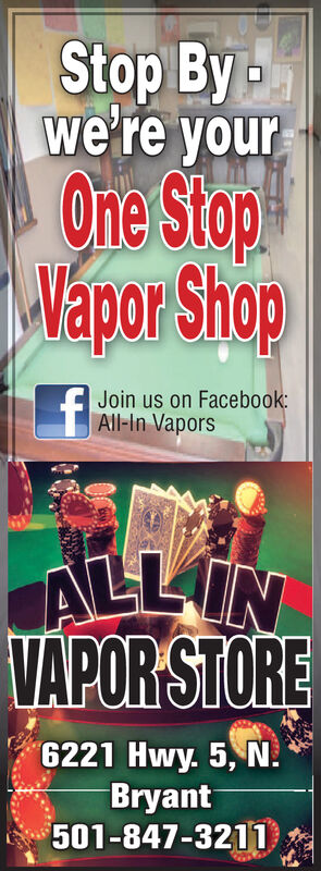 Stop Bywe're yourOne StopWapor ShopJoin us on Facebook:All-in VaporsALLINVAPORSTORE6221 Hwy. 5, NBryant$501-847-3211 Stop By we're your One Stop Wapor Shop Join us on Facebook: All-in Vapors ALLIN VAPORSTORE 6221 Hwy. 5, N Bryant $501-847-3211