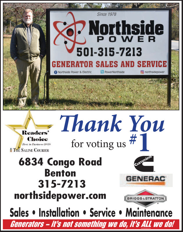 Since 1978NorthsideP OWER501-315-7213GENERATOR SALES AND SERVICENorthside Power & ElectricPowerNorthsidenorthsidepowerThank YouReadersChoiccfor voting usin usins 201THE SALINE COURIER6834 Congo RoadBenton315-7213northsidepower.comCumminsGENERACBRIGGS&STRATTONSales Installation Service MaintenanceGenerators-it's not something we do, it's ALL we do! Since 1978 Northside P OWER 501-315-7213 GENERATOR SALES AND SERVICE Northside Power & Electric PowerNorthside northsidepower Thank You Readers Choicc for voting us in usins 201 THE SALINE COURIER 6834 Congo Road Benton 315-7213 northsidepower.com Cummins GENERAC BRIGGS&STRATTON Sales Installation Service Maintenance Generators-it's not something we do, it's ALL we do!