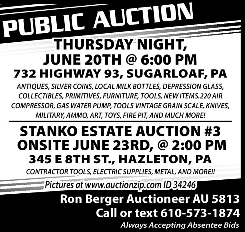 PUBLIC AUCTIONTHURSDAY NIGHT,JUNE 20TH @ 6:00 PM732 HIGHWAY 93, SUGARLOAF, PAANTIQUES, SILVER COINS, LOCAL MILK BOTTLES, DEPRESSION GLASS,COLLECTIBLES, PRIMITIVES, FURNITURE, TOOLS, NEWITEMS.220 AIRCOMPRESSOR, GAS WATER PUMP, TOOLS VINTAGE GRAIN SCALE, KNIVES,MILITARY, AMMO, ART, TOYS, FIRE PIT, AND MUCH MORE!STANKO ESTATE AUCTION #3ONSITE JUNE 23RD, @ 2:00 PM345 E 8TH ST., HAZLETON, PACONTRACTOR TOOLS, ELECTRIC SUPPLIES, METAL, AND MORE!!Pictures at www.auctionzip.com ID34246Ron Berger Auctioneer AU 5813Call or text 610-573-1874Always Accepting Absentee Bids PUBLIC AUCTION THURSDAY NIGHT, JUNE 20TH @ 6:00 PM 732 HIGHWAY 93, SUGARLOAF, PA ANTIQUES, SILVER COINS, LOCAL MILK BOTTLES, DEPRESSION GLASS, COLLECTIBLES, PRIMITIVES, FURNITURE, TOOLS, NEWITEMS.220 AIR COMPRESSOR, GAS WATER PUMP, TOOLS VINTAGE GRAIN SCALE, KNIVES, MILITARY, AMMO, ART, TOYS, FIRE PIT, AND MUCH MORE! STANKO ESTATE AUCTION #3 ONSITE JUNE 23RD, @ 2:00 PM 345 E 8TH ST., HAZLETON, PA CONTRACTOR TOOLS, ELECTRIC SUPPLIES, METAL, AND MORE!! Pictures at www.auctionzip.com ID34246 Ron Berger Auctioneer AU 5813 Call or text 610-573-1874 Always Accepting Absentee Bids