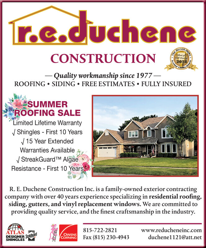 r.e.ducheneCONSTRUCTIO201Quality workmanship since 1977SIDINGROOFINGFREE ESTIMATES. FULLY INSUREDSPRINGROOFING SALELimited Lifetime WarrantyV Shingles - First 10 Years15 Year ExtendedWarranties AvailableV StreakGuardTM Algae .Resistance First 10 YearsR. E. Duchene Construction Inc. is a family-owned exterior contractingcompany with over 40 years experience specializing in residential roofing,siding, gutters, and vinyl replacement windows. We are committed toproviding quality service, and the finest craftsmanship in the industry.ATLASDESIGNERSHINGLES815-722-2821Fax (815) 230-4943www.reducheneinc.comduchene1121@att.netOWENSCORNING