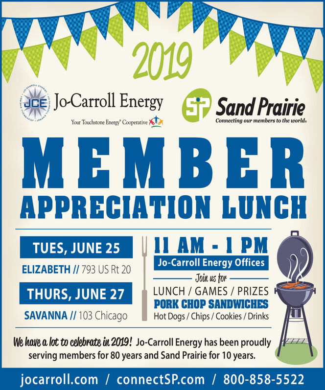 2019wERSYJo-Carroll Energy SSand PrairieJCEConnecting our members to the worldYour Touchstone Energy CooperativeBERAPPRECIATION LUNCH1l AM-1 PMTUES, JUNE 25Jo-Carroll Energy OfficesJoin us torLUNCH/GAMES / PRIZESPORK CHOP SANDWICHESHot Dogs/Chips/Cookies/DrinksELIZABETH // 793 US Rt 20THURS, JUNE 27SAVANNA // 103 ChicagoWe have a lot to celebrate in 2019! Jo-Carroll Energy has been proudlyserving members for 80 years and Sand Prairie for 10 years.jocarroll.com connectSP.com/ 800-858-5522 2019 wERSY Jo-Carroll Energy SSand Prairie JCE Connecting our members to the world Your Touchstone Energy Cooperative BER APPRECIATION LUNCH 1l AM-1 PM TUES, JUNE 25 Jo-Carroll Energy Offices Join us tor LUNCH/GAMES / PRIZES PORK CHOP SANDWICHES Hot Dogs/Chips/Cookies/Drinks ELIZABETH // 793 US Rt 20 THURS, JUNE 27 SAVANNA // 103 Chicago We have a lot to celebrate in 2019! Jo-Carroll Energy has been proudly serving members for 80 years and Sand Prairie for 10 years. jocarroll.com connectSP.com/ 800-858-5522