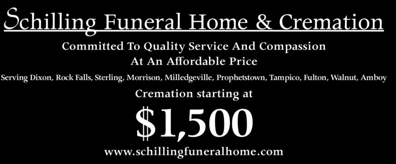 Schilling Funeral Home & CremationCommitted To Quality Service And CompassionAt An Affordable PriceServing Dixon, Rock Falls, Sterling, Morrison, Milledgeville, Prophetstown, Tampico, Fulton, Walnut, AmboyCremation starting at$1,500www.schillingfuneralhome.com Schilling Funeral Home & Cremation Committed To Quality Service And Compassion At An Affordable Price Serving Dixon, Rock Falls, Sterling, Morrison, Milledgeville, Prophetstown, Tampico, Fulton, Walnut, Amboy Cremation starting at $1,500 www.schillingfuneralhome.com