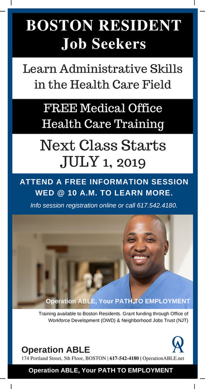BOSTON RESIDENTJob SeekersLearn Administrative Skillsin the Health Care FieldFREE Medical OfficeHealth Care TrainingNext Class StartsJULY 1, 2019ATTEND A FREE INFORMATION SESSIONWED @ 10 A.M. TO LEARN MORE.Info session registration online or call 617.542.4180.Operation ABLE, Your PATH TO EMPLOYMENTTraining available to Boston Residents. Grant funding through Office ofWorkforce Development (OWD) & Neighborhood Jobs Trust (NJT)Operation ABLE174 Portland Street, 5th Floor, BOSTON I 617-542-4180 | OperationABLE.netOperation ABLE, Your PATH TO EMPLOYMENT BOSTON RESIDENT Job Seekers Learn Administrative Skills in the Health Care Field FREE Medical Office Health Care Training Next Class Starts JULY 1, 2019 ATTEND A FREE INFORMATION SESSION WED @ 10 A.M. TO LEARN MORE. Info session registration online or call 617.542.4180. Operation ABLE, Your PATH TO EMPLOYMENT Training available to Boston Residents. Grant funding through Office of Workforce Development (OWD) & Neighborhood Jobs Trust (NJT) Operation ABLE 174 Portland Street, 5th Floor, BOSTON I 617-542-4180 | OperationABLE.net Operation ABLE, Your PATH TO EMPLOYMENT