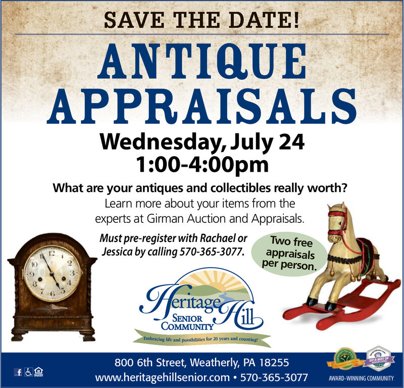 SAVE THE DATE!QUEAPPRAISALSWednesday, July 241:00-4:00pmWhat are your antiques and collectibles really worth?Learn more about your items from theexperts at Girman Auction and Appraisals.Must pre-register with Rachael orJessica by calling 570-365-3077.Two freeappraisalsper person.eritage of6 5SENIORCOMMUNITYEmbracing life and possibilities for 20 years and counting!800 6th Street, Weatherly, PA 18255www.heritagehillsenior.com 570-365-30772014 BEST OFf&nAWARD-WINNING COMMUNITY SAVE THE DATE! QUE APPRAISALS Wednesday, July 24 1:00-4:00pm What are your antiques and collectibles really worth? Learn more about your items from the experts at Girman Auction and Appraisals. Must pre-register with Rachael or Jessica by calling 570-365-3077. Two free appraisals per person. eritage of 6 5 SENIOR COMMUNITY Embracing life and possibilities for 20 years and counting! 800 6th Street, Weatherly, PA 18255 www.heritagehillsenior.com 570-365-3077 2014 BEST OF f&n AWARD-WINNING COMMUNITY