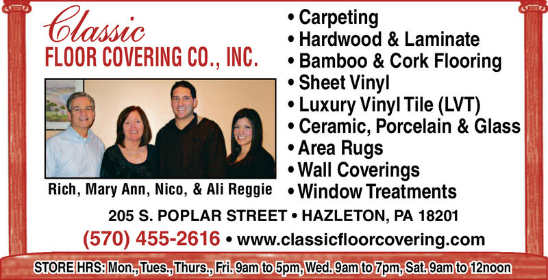 ClassicFLOOR COVERING CO., INC.CarpetingHardwood & Laminate.Bamboo & Cork FlooringSheet VinylLuxury Vinyl Tile (LVT)Ceramic, Porcelain & GlassArea RugsWall CoveringsRich, Mary Ann, Nico, & Ali Reggie Window Treatments205 S. POPLAR STREET HAZLETON, PA 18201(570) 455-2616 www.classicfloorcovering.comSTORE HRS:Mon,Tues,Thurs., Fril.9am to 5pm,Wed.9am to 7pm, Sat.9am to 12noon