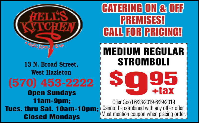 CATERING ON &OFFPREMISES!CALL FOR PRICING!FIELL'SKITCHENMEDIUM REGULARSTROMBOLI13 N. Broad Street,West Hazleton$995(570) 453-2222+taxOpen Sundays11am-9pm;Offer Good 6/23/2019-6/29/2019Tues. thru Sat. 10am-10pm; Cannot be combined with any other offer.Must mention coupon when placing order.Closed Mondays CATERING ON &OFF PREMISES! CALL FOR PRICING! FIELL'S KITCHEN MEDIUM REGULAR STROMBOLI 13 N. Broad Street, West Hazleton $995 (570) 453-2222 +tax Open Sundays 11am-9pm; Offer Good 6/23/2019-6/29/2019 Tues. thru Sat. 10am-10pm; Cannot be combined with any other offer. Must mention coupon when placing order. Closed Mondays