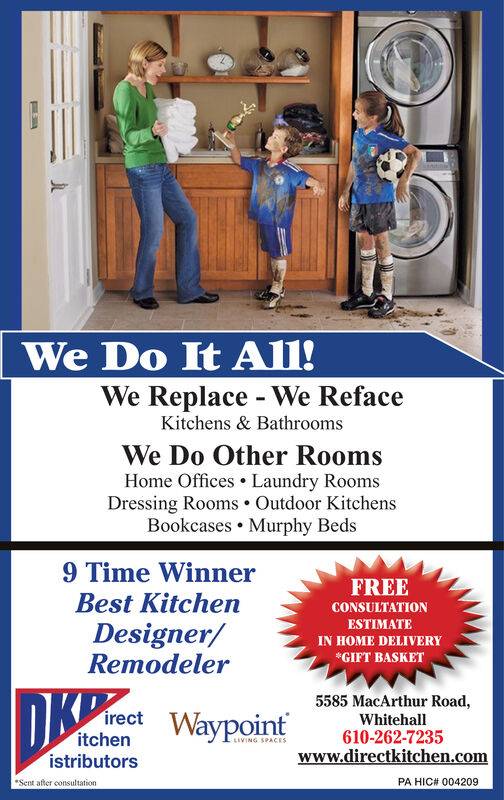 We Do It All!We Replace - We RefaceKitchens & BathroomsWe Do Other RoomsHome Offices Laundry RoomsDressing Rooms. Outdoor KitchensBookcases. Murphy Beds9 Time WinnerBest KitchenDesigner/RemodelerFREECONSULTATION ANDESTIMATE WITHALL SERVICES5585 MacArthur Road,Whitehall610-262-7235irectitcltons Waypoint www.liresctkitkencomaypolLtwwdictkitchen.comistributors VaypoirnPA HIC# 004209