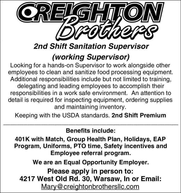 CREGHTONDrothers2nd Shift Sanitation Supervisor(working Supervisor)Looking for a hands-on Supervisor to work alongside otheremployees to clean and sanitize food processing equipment.Additional responsibilities include but not limited to training,delegating and lead ing employees to accomplish theirresponsibilities in a work safe environment. An attention todetail is required for inspecting equipment, ordering suppliesand maintaining inventory.Keeping with the USDA standards. 2nd Shift PremiumBenefits include:401K with Match, Group Health Plan, Holidays, EAPProgram, Uniforms, PTO time, Safety incentives andEmployee referral program.We are an Equal Opportunity Employer.Please apply in person to:4217 West Old Rd. 30, Warsaw, In or Email:Mary@creightonbrothersllc.com CREGHTON Drothers 2nd Shift Sanitation Supervisor (working Supervisor) Looking for a hands-on Supervisor to work alongside other employees to clean and sanitize food processing equipment. Additional responsibilities include but not limited to training, delegating and lead ing employees to accomplish their responsibilities in a work safe environment. An attention to detail is required for inspecting equipment, ordering supplies and maintaining inventory. Keeping with the USDA standards. 2nd Shift Premium Benefits include: 401K with Match, Group Health Plan, Holidays, EAP Program, Uniforms, PTO time, Safety incentives and Employee referral program. We are an Equal Opportunity Employer. Please apply in person to: 4217 West Old Rd. 30, Warsaw, In or Email: Mary@creightonbrothersllc.com