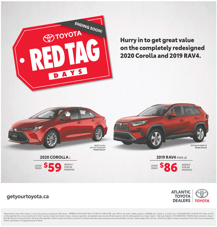ENDING SOON!TOYOTAHurry in to get great valueon the completely redesignedREDTAG2020 Corolla and 2019 RAV4.DAYS2020 CorollaXLE CVT StandardModel Shown2019 RAV4 AWD LEModel Shown2019 RAV4 FWD LE2020 COROLLA$59: $86WEEKLYFOR 60MONTHSWEEKLYFOR 60MONTHSLEASEFROMLEASEFROMATLANTICYOTADEALERS TOYOTAgetyourtoyota.caReoresentative lease offers sased on a new and preriousty umeaistered 2020 Corella L BPRBEM AU2019 SAV4 PWD LE (Z1RRNT-A) 439%4.99%s lease APR for 60 manths, Weety oanent is $58/58 and is based on a vehicle orice ef S20 500/529 9g0, $1.645/51815 freight and POLall other agplicable fees, levies and dutes lall of which may yory ty region and retailert loense inurance registranion and applicatle taoes are estra $0 down payment and fiest weekly pavment due at lease inception Total lease obligation ia $15.340/522380, 100.000ometre aliwce charpe ofs007/5010 per km for excess kilomeres.Advertised offers applicable in Atantic Canads only Retailer may sell for less Retailer onder/rade may be necessary but nay not be available inall cases Conditions apply. Offers end July 2.2019 and ane subject to dhonge or cancelation without notice. See your participatingAtantic Toyota Dealer or visit getyourtyota ca for detailsT ENDING SOON! TOYOTA Hurry in to get great value on the completely redesigned REDTAG 2020 Corolla and 2019 RAV4. DAYS 2020 Corolla XLE CVT Standard Model Shown 2019 RAV4 AWD LE Model Shown 2019 RAV4 FWD LE 2020 COROLLA $59 : $86 WEEKLY FOR 60 MONTHS WEEKLY FOR 60 MONTHS LEASE FROM LEASE FROM ATLANTIC YOTA DEALERS TOYOTA getyourtoyota.ca Reoresentative lease offers sased on a new and preriousty umeaistered 2020 Corella L BPRBEM AU2019 SAV4 PWD LE (Z1RRNT-A) 439%4.99%s lease APR for 60 manths, Weety oanent is $58/58 and is based on a vehicle orice ef S20 500/529 9g0, $1.645/51815 freight and POL all other agplicable fees, levies and dutes lall of which may yory ty region and retailert loense inurance registranion and applicatle taoes are estra $0 down payment and fiest weekly pavment due at lease inception Total lease obligation ia $15.340/522380, 100.000ometre aliwce charpe of s007/5010 per km for excess kilomeres.Advertised offers applicable in Atantic Canads only Retailer may sell for less Retailer onder/rade may be necessary but nay not be available inall cases Conditions apply. Offers end July 2.2019 and ane subject to dhonge or cancelation without notice. See your participating Atantic Toyota Dealer or visit getyourtyota ca for detailsT
