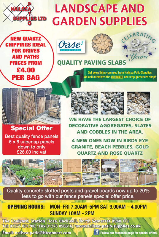 LANDSCAPE ANDGARDEN SUPPLIESNAILSEASUPPLIES LTDCEFGRAINGNEW QUARTZ25OaseCELECHIPPINGS IDEALFOR DRIVESSIVENG AYER*YearsQUALITY PAVING SLABSAND PATHSPRICES FROM£4.00PER BAGGet everything you need from Nailsea Patio SuppliesWe call ourselves the ULTIMATE one stop gardeners shop!WE HAVE THE LARGEST CHOICE OFDECORATIVE AGGREGATES, SLATESSpecial OfferAND COBBLES IN THE AREABest quality fence panels6 x 6 superlap panelsdown to only£26.00 inc vat4 NEW ONES NOW IN BIRDS EYEGRANITE, BEACH PEBBLES, GOLDQUARTZ AND ROSE QUARTZQuality concrete slotted posts and gravel boards now up to 20 %less to go with our fence panels special offer price.OPENING HOURS:MON-FRI 7.30AM-5PM SAT 9.00AM-4.00PMSUNDAY 10AM-2PMThe Coalyard, Station Close, Backwell, North Somerset BS48 1TJTel: 01275 851706 / Fax 01275 856616 www.naflsea-patio-supplies.co.ukEmail: nailsea patio@btconnect.comf Follow our facebook page for special offers LANDSCAPE AND GARDEN SUPPLIES NAILSEA SUPPLIES LTD CEFGRAING NEW QUARTZ 25 Oase CELE CHIPPINGS IDEAL FOR DRIVES SIVENG AYER *Years QUALITY PAVING SLABS AND PATHS PRICES FROM £4.00 PER BAG Get everything you need from Nailsea Patio Supplies We call ourselves the ULTIMATE one stop gardeners shop! WE HAVE THE LARGEST CHOICE OF DECORATIVE AGGREGATES, SLATES Special Offer AND COBBLES IN THE AREA Best quality fence panels 6 x 6 superlap panels down to only £26.00 inc vat 4 NEW ONES NOW IN BIRDS EYE GRANITE, BEACH PEBBLES, GOLD QUARTZ AND ROSE QUARTZ Quality concrete slotted posts and gravel boards now up to 20 % less to go with our fence panels special offer price. OPENING HOURS: MON-FRI 7.30AM-5PM SAT 9.00AM-4.00PM SUNDAY 10AM-2PM The Coalyard, Station Close, Backwell, North Somerset BS48 1TJ Tel: 01275 851706 / Fax 01275 856616 www.naflsea-patio-supplies.co.uk Email: nailsea patio@btconnect.com f Follow our facebook page for special offers