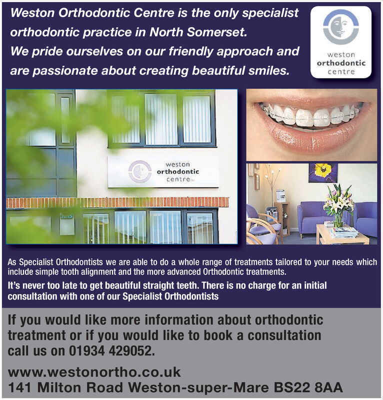 Weston Orthodontic Centre is the only specialistorthodontic practice in North Somerset.We pride ourselves on our friendly approach andwestonorthodonticare passionate about creating beautiful smiles.centrewestonorthodonticcentreAs Specialist Orthodontists we are able to do a whole range of treatments tailored to your needs whichinclude simple tooth alignment and the more advanced Orthodontic treatments.It's never too late to get beautiful straight teeth. There is no charge for an initialconsultation with one of our Specialist OrthodontistsIf you would like more information about orthodontictreatment or if you would like to book a consultationcall us on 01934 429052www.westonortho.co.uk141 Milton Road Weston-super-Mare BS22 8AA Weston Orthodontic Centre is the only specialist orthodontic practice in North Somerset. We pride ourselves on our friendly approach and weston orthodontic are passionate about creating beautiful smiles. centre weston orthodontic centre As Specialist Orthodontists we are able to do a whole range of treatments tailored to your needs which include simple tooth alignment and the more advanced Orthodontic treatments. It's never too late to get beautiful straight teeth. There is no charge for an initial consultation with one of our Specialist Orthodontists If you would like more information about orthodontic treatment or if you would like to book a consultation call us on 01934 429052 www.westonortho.co.uk 141 Milton Road Weston-super-Mare BS22 8AA