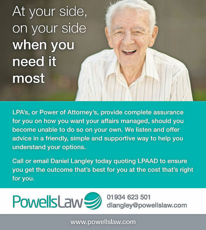 At your side,on your sidewhen youneed itmostLPA's, or Power of Attorney's, provide complete assurancefor you on how you want your affairs managed, should youbecome unable to do so on your own. We listen and offeradvice in a friendly, simple and supportive way to help youunderstand your options.Call or email Daniel Langley today quoting LPAAD to ensureyou get the outcome that's best for you at the cost that's rightfor you.PowellsLaw01934 623 501dlangley@powellslaw.comwww.powellslaw.com At your side, on your side when you need it most LPA's, or Power of Attorney's, provide complete assurance for you on how you want your affairs managed, should you become unable to do so on your own. We listen and offer advice in a friendly, simple and supportive way to help you understand your options. Call or email Daniel Langley today quoting LPAAD to ensure you get the outcome that's best for you at the cost that's right for you. PowellsLaw 01934 623 501 dlangley@powellslaw.com www.powellslaw.com