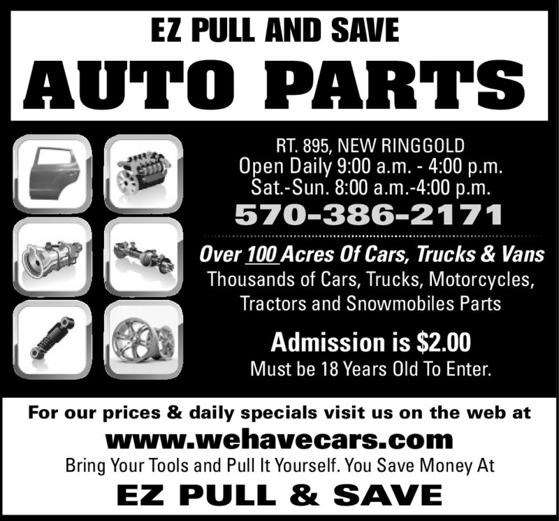 EZ PULL AND SAVEAUTO PARTSRT. 895, NEW RINGGOLDOpen Daily 9:00 a.m. - 4:00 p.m.Sat.-Sun. 8:00 a.m.-4:00 p.m.570-386-2171Over 100 Acres Of Cars, Trucks & VansThousands of Cars, Trucks, Motorcycles,Tractors and Snowmobiles PartsAdmission is $2.00Must be 18 Years Old To Enter.For our prices & daily specials visit us on the web atwww.wehavecars.comBring Your Tools and Pull It Yourself. You Save Money AtEZ PULL & SAVE EZ PULL AND SAVE AUTO PARTS RT. 895, NEW RINGGOLD Open Daily 9:00 a.m. - 4:00 p.m. Sat.-Sun. 8:00 a.m.-4:00 p.m. 570-386-2171 Over 100 Acres Of Cars, Trucks & Vans Thousands of Cars, Trucks, Motorcycles, Tractors and Snowmobiles Parts Admission is $2.00 Must be 18 Years Old To Enter. For our prices & daily specials visit us on the web at www.wehavecars.com Bring Your Tools and Pull It Yourself. You Save Money At EZ PULL & SAVE