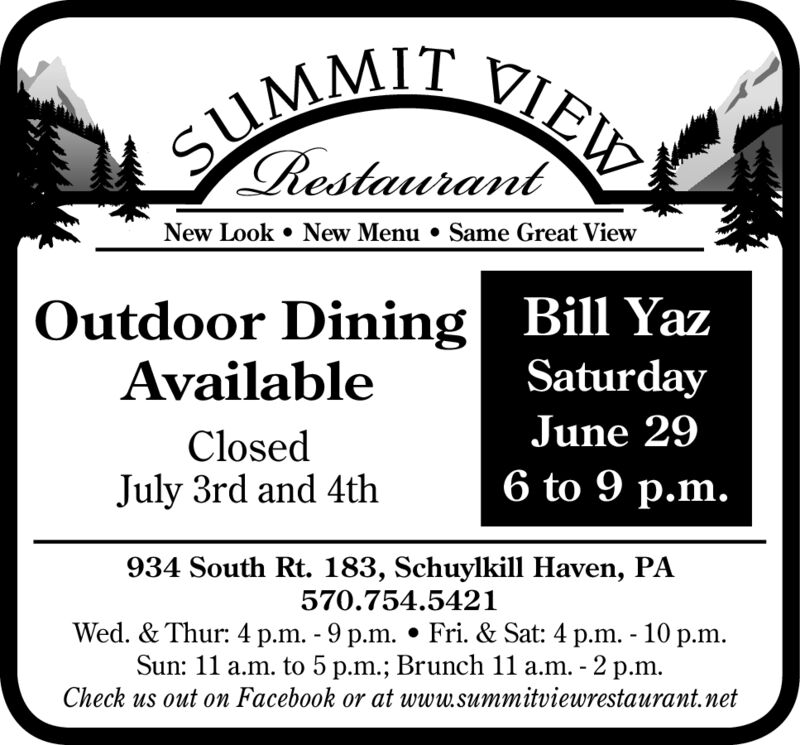 SUMM VIEWNew Look New Menu . Same Great ViewOutdoor Dining| Bill YazAvailableSaturdayJune 29ClosedJuly 3rd and 4th6 to 9 p.m.934 South Rt. 183, Schuylkill Haven, PA570.754.5421Wed. & Thur: 4 p.m. 9 p.m. Fri. & Sat: 4 p.m. - 10 p.mSun: 11 a.m. to 5 p.m.; Brunch 11 a.m. -2 p.m.Check us out on Facebook or at www.summitviewrestaurant.net SUMM VIEW New Look New Menu . Same Great View Outdoor Dining| Bill Yaz Available Saturday June 29 Closed July 3rd and 4th 6 to 9 p.m. 934 South Rt. 183, Schuylkill Haven, PA 570.754.5421 Wed. & Thur: 4 p.m. 9 p.m. Fri. & Sat: 4 p.m. - 10 p.m Sun: 11 a.m. to 5 p.m.; Brunch 11 a.m. -2 p.m. Check us out on Facebook or at www.summitviewrestaurant.net