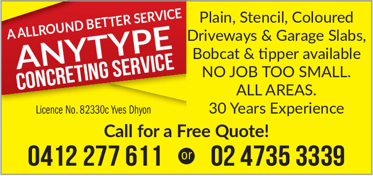 A ALLROUND BETTER SERVICE Plain, Stencil, ColouredANYTYPE Driveways & Garage Slabs,CONCRETING SERVICEDODcat & tipper availableNO JOB TOO SMALL.ALL AREAS.30 Years ExperienceLicence No.82330c Yves DhyonCall for a Free Quote!0412 277 61102 4735 3339or A ALLROUND BETTER SERVICE Plain, Stencil, Coloured ANYTYPE Driveways & Garage Slabs, CONCRETING SERVICEDODcat & tipper available NO JOB TOO SMALL. ALL AREAS. 30 Years Experience Licence No.82330c Yves Dhyon Call for a Free Quote! 0412 277 611 02 4735 3339 or