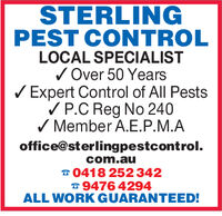 STERLINGPEST CONTROLLOCAL SPECIALISTOver 50 YearsExpert Control of All PestsP.C Reg No 240Member A.E.P.M.Aoffice@sterlingpestcontrol.com.au0418 252 3429476 4294ALL WORK GUARANTEED! STERLING PEST CONTROL LOCAL SPECIALIST Over 50 Years Expert Control of All Pests P.C Reg No 240 Member A.E.P.M.A office@sterlingpestcontrol. com.au 0418 252 342 9476 4294 ALL WORK GUARANTEED!